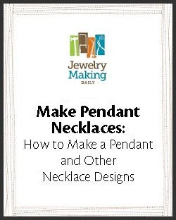 Learn how to make a necklace and more in this FREE eBook on making pendant necklaces and other necklace designs.