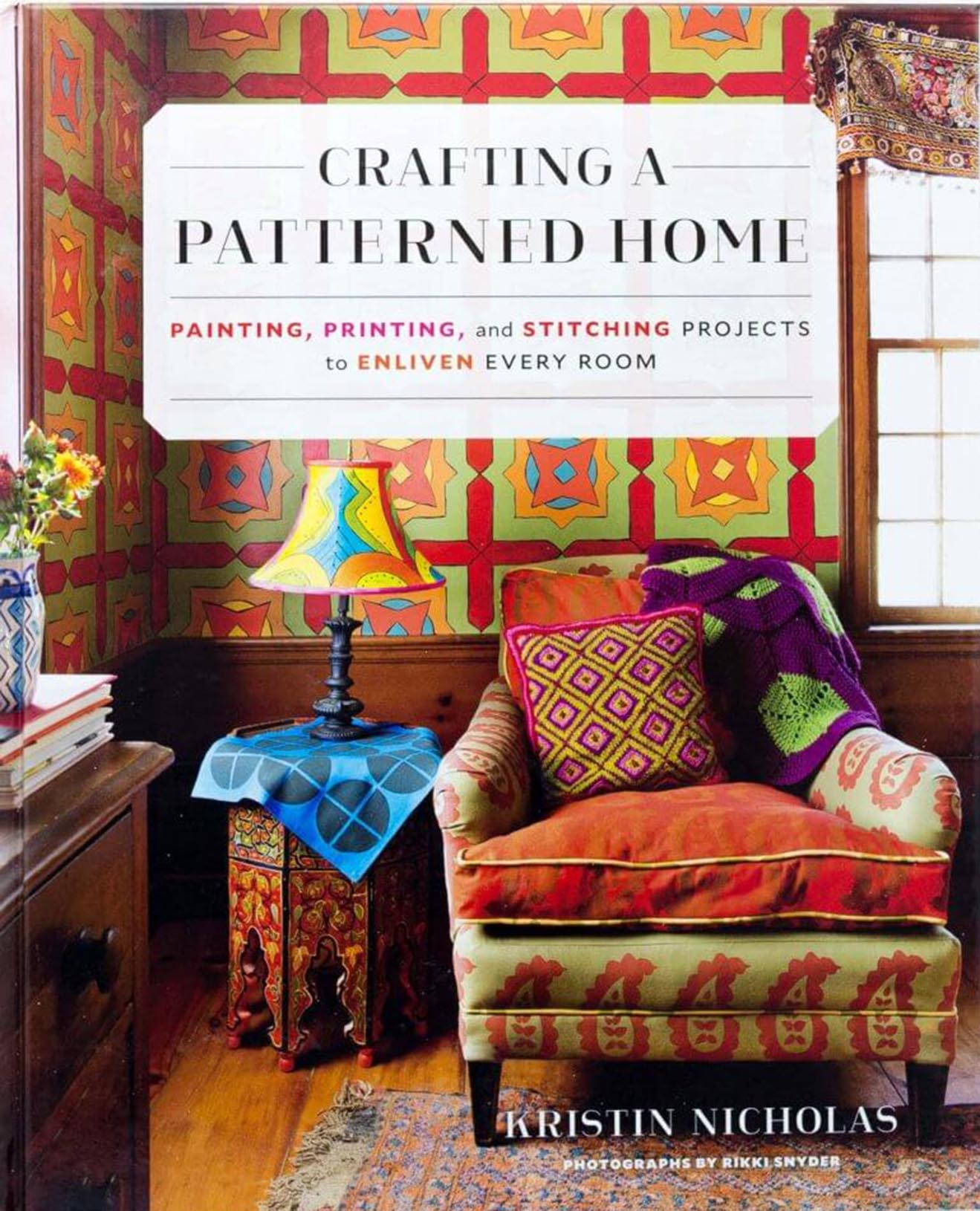 CRAFTING A PATTERNED HOME: Painting, Printing, and Stitching Projects to Enliven Every Room by Kristin Nicholas