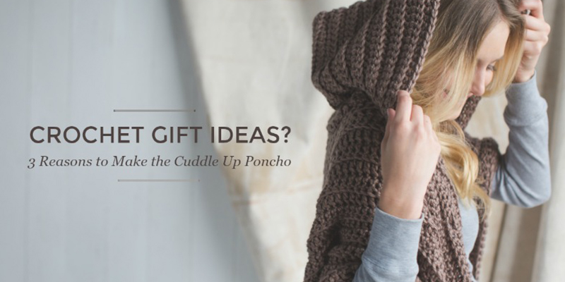 Looking for Crochet Gift Ideas? 3 Reasons to Make the Cuddle Up Poncho