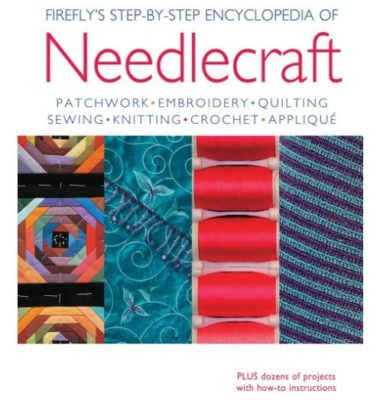 Firefly's Step-by-Step Encyclopedia of Needlecraft: Patchwork, Embroidery, Quilting, Sewing, Knitting, Crochet, Applique Plus Dozens of Projects with How-to Instructions. Edited by Louise Dixon.