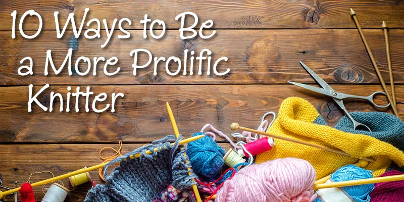 10 Ways to be a More Prolific Knitter