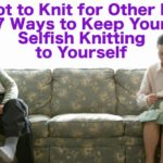 7 Ways to Keep Your Selfish Knitting to Yourself