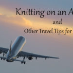 Knitting on an Airplane and Other Travel Tips for Makers