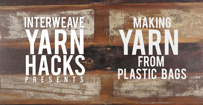 Interweave Yarn Hacks: What to do with Plastic Bags