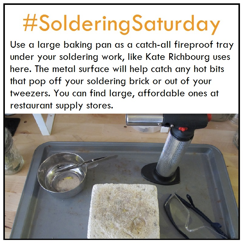 Use a large baking pan as a catch-all fireproof tray under your soldering work, like Kate Richbourg uses here. The metal surface will help catch any hot bits that pop off your soldering brick or out of your tweezers You can find large, affordable trays at restaurant supply stores.