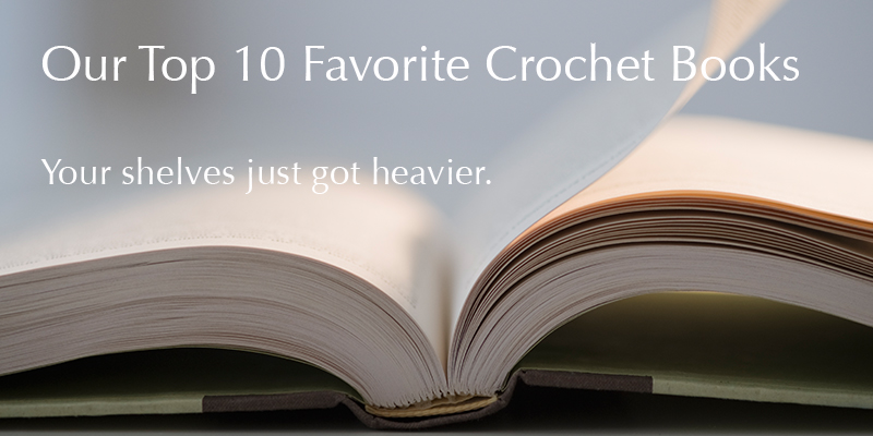 Interweave Staff Picks: 10 Must-Have Crochet Books