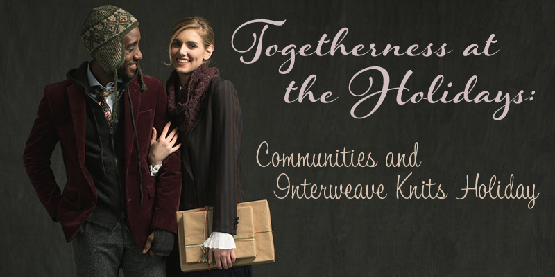 The Warmth of Community and <em>Interweave Knits Holiday</em>