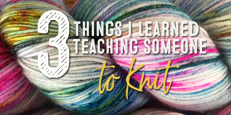 Knitting Lessons: What Teaching Someone Else to Knit Teaches You